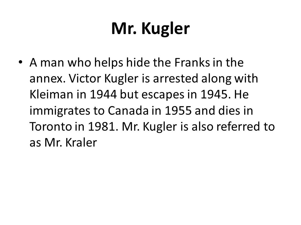Mr. Kugler A man who helps hide the Franks in the annex. Victor Kugler is arrested along with Kleiman in 1944 but escapes in 1945. He immigrates to Ca