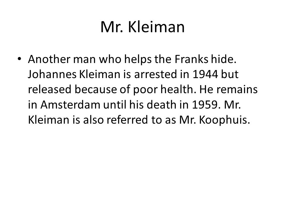 Mr. Kleiman Another man who helps the Franks hide. Johannes Kleiman is arrested in 1944 but released because of poor health. He remains in Amsterdam u