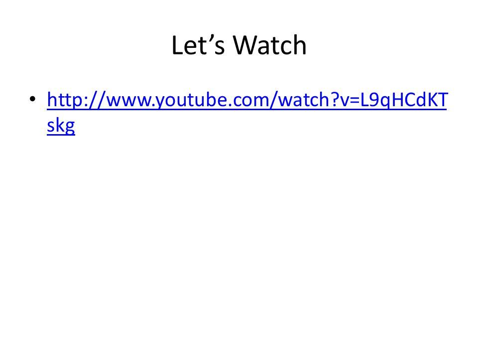 Let's Watch http://www.youtube.com/watch?v=L9qHCdKT skg http://www.youtube.com/watch?v=L9qHCdKT skg