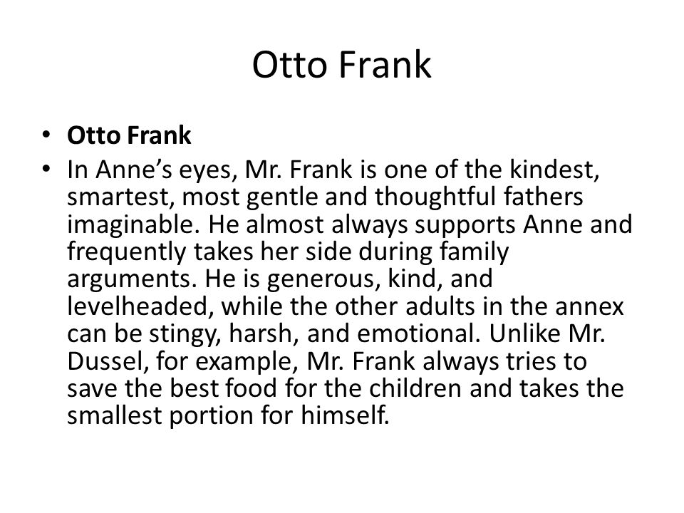 Otto Frank In Anne's eyes, Mr. Frank is one of the kindest, smartest, most gentle and thoughtful fathers imaginable. He almost always supports Anne an