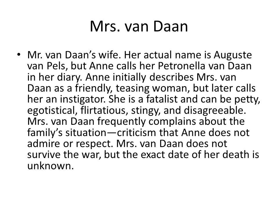 Mrs. van Daan Mr. van Daan's wife. Her actual name is Auguste van Pels, but Anne calls her Petronella van Daan in her diary. Anne initially describes