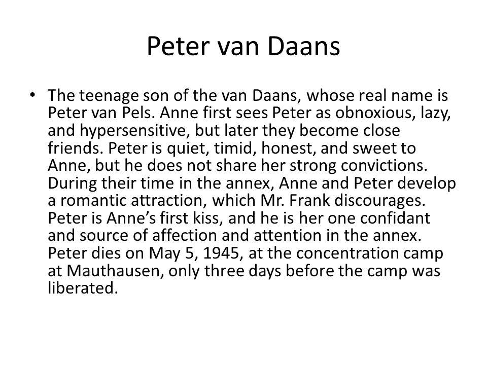 Peter van Daans The teenage son of the van Daans, whose real name is Peter van Pels. Anne first sees Peter as obnoxious, lazy, and hypersensitive, but