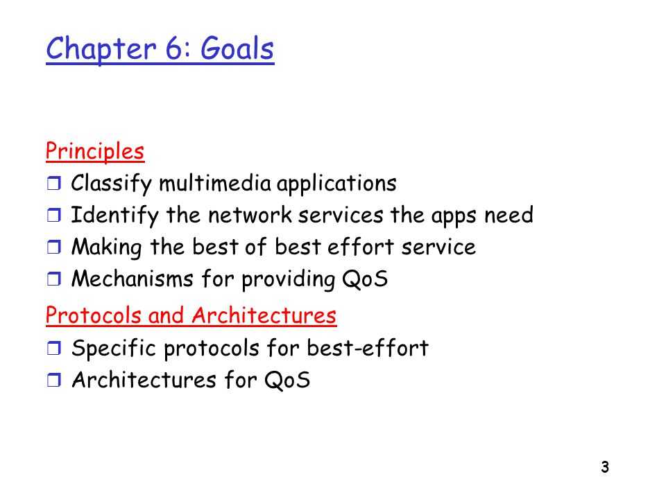 4 Chapter 6 outline r 6.1 Multimedia Networking Applications r 6.2 Streaming stored audio and video m RTSP r 6.3 Real-time Multimedia: Internet Phone Case Study r 6.4 Protocols for Real- Time Interactive Applications m RTP,RTCP m SIP r 6.5 Beyond Best Effort r 6.6 Scheduling and Policing Mechanisms r 6.7 Integrated Services r 6.8 RSVP r 6.9 Differentiated Services