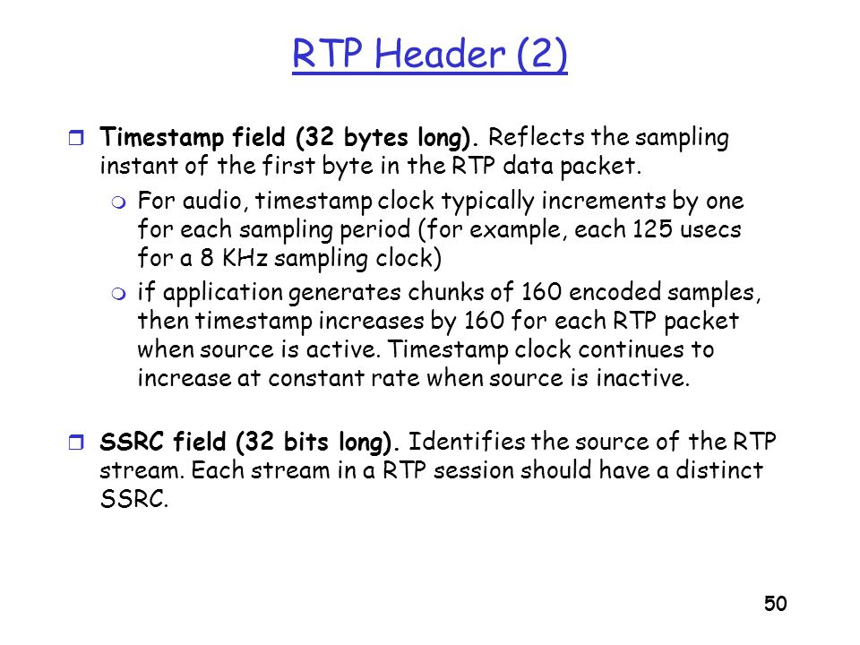 51 RTSP/RTP Programming Assignment r Build a server that encapsulates stored video frames into RTP packets m grab video frame, add RTP headers, create UDP segments, send segments to UDP socket m include seq numbers and time stamps m client RTP provided for you r Also write the client side of RTSP m issue play and pause commands m server RTSP provided for you