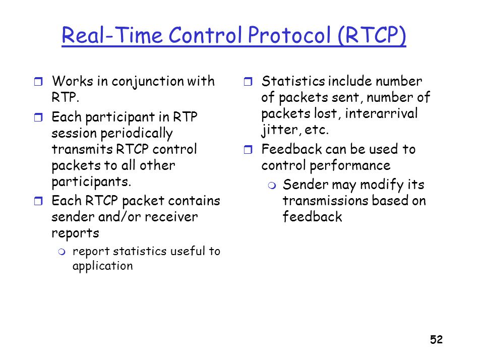 53 RTCP - Continued - For an RTP session there is typically a single multicast address; all RTP and RTCP packets belonging to the session use the multicast address.