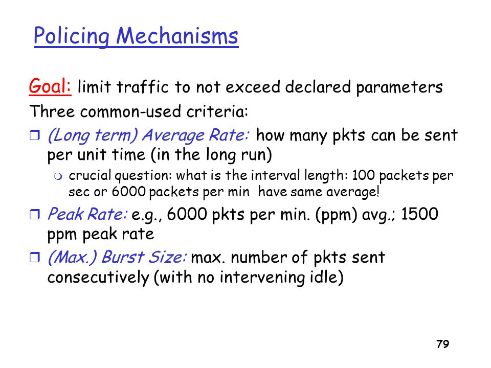 80 Policing Mechanisms Token Bucket: limit input to specified Burst Size and Average Rate.