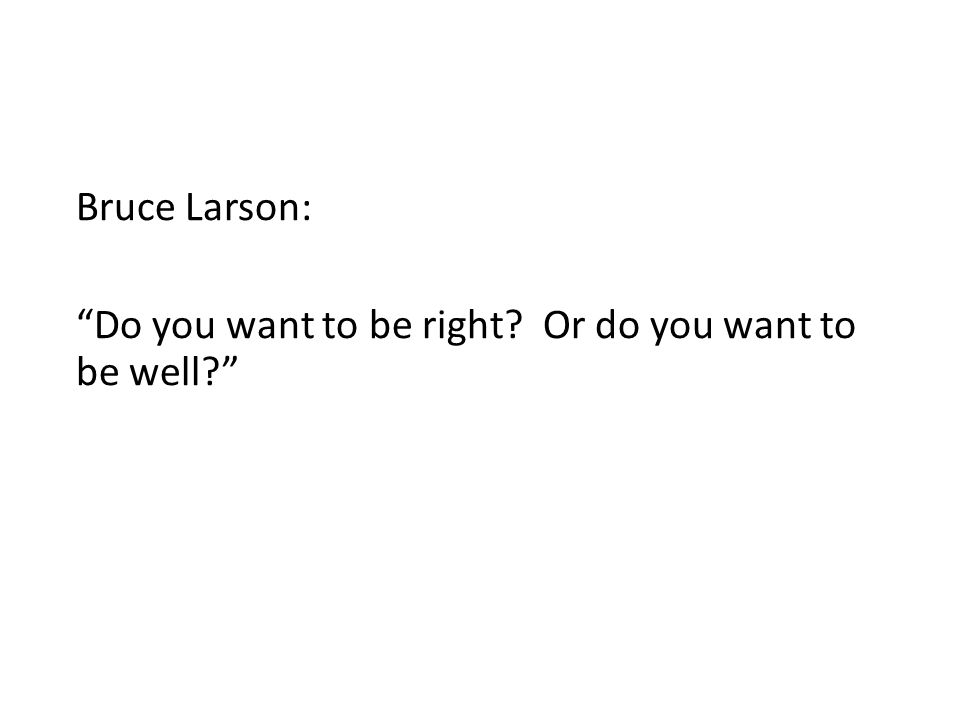 Bruce Larson: Do you want to be right Or do you want to be well