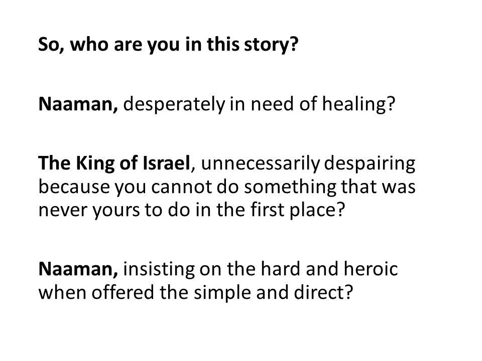 So, who are you in this story. Naaman, desperately in need of healing.