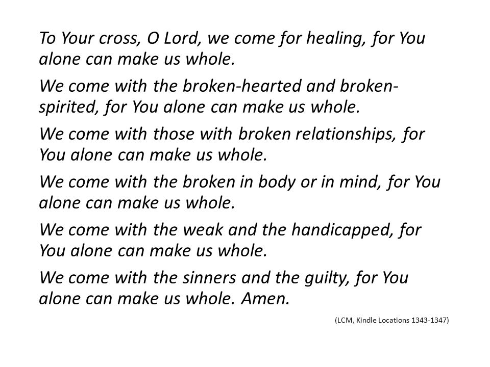To Your cross, O Lord, we come for healing, for You alone can make us whole.