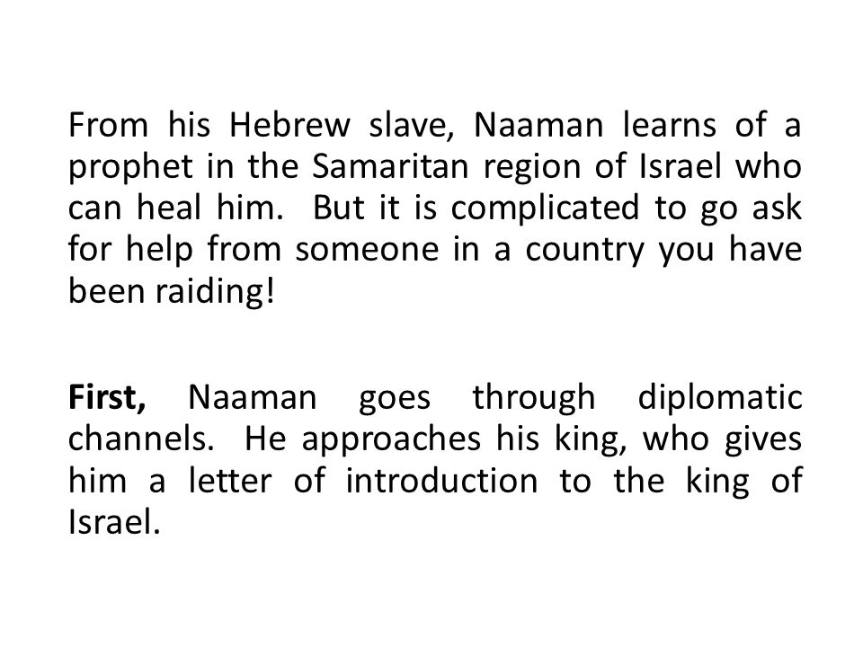 From his Hebrew slave, Naaman learns of a prophet in the Samaritan region of Israel who can heal him.