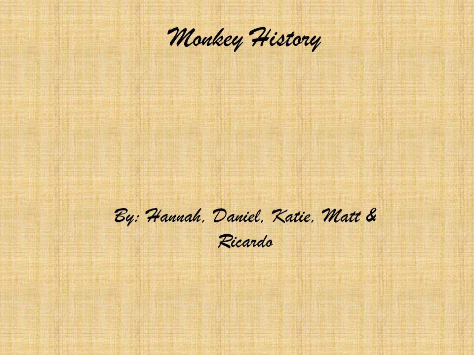 Monkey History By: Hannah, Daniel, Katie, Matt & Ricardo
