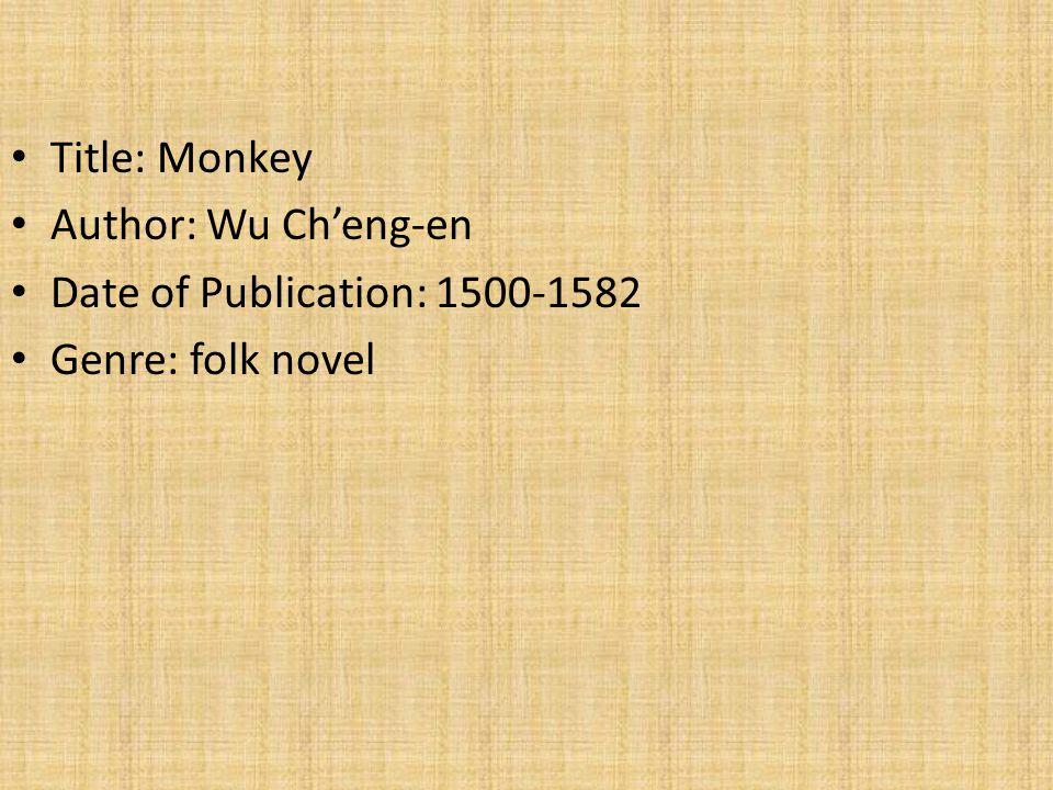 Title: Monkey Author: Wu Ch'eng-en Date of Publication: 1500-1582 Genre: folk novel