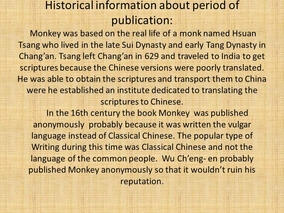 Historical information about period of publication: Monkey was based on the real life of a monk named Hsuan Tsang who lived in the late Sui Dynasty and early Tang Dynasty in Chang'an.