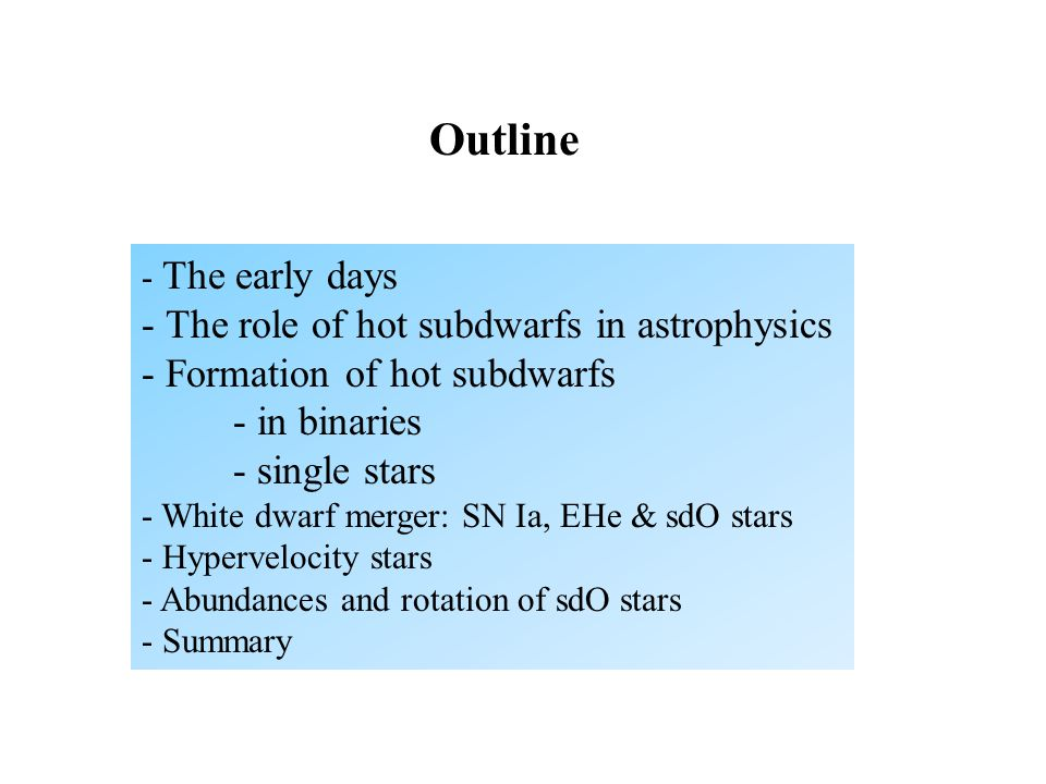 Outline - The early days - The role of hot subdwarfs in astrophysics - Formation of hot subdwarfs - in binaries - single stars - White dwarf merger: SN Ia, EHe & sdO stars - Hypervelocity stars - Abundances and rotation of sdO stars - Summary