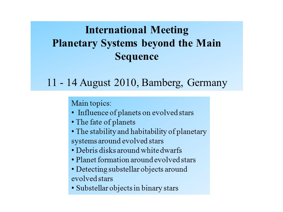 Main topics: Influence of planets on evolved stars The fate of planets The stability and habitability of planetary systems around evolved stars Debris disks around white dwarfs Planet formation around evolved stars Detecting substellar objects around evolved stars Substellar objects in binary stars International Meeting Planetary Systems beyond the Main Sequence 11 - 14 August 2010, Bamberg, Germany