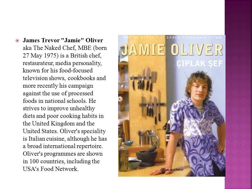  James Trevor Jamie Oliver aka The Naked Chef, MBE (born 27 May 1975) is a British chef, restaurateur, media personality, known for his food-focused television shows, cookbooks and more recently his campaign against the use of processed foods in national schools.