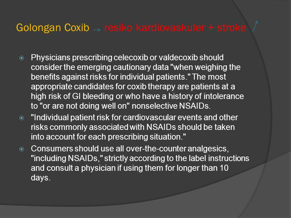 Golongan Coxib resiko kardiovaskuler + stroke  Physicians prescribing celecoxib or valdecoxib should consider the emerging cautionary data