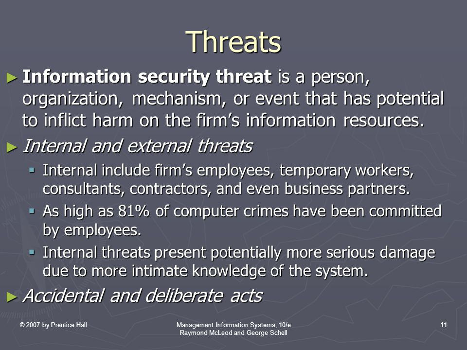 © 2007 by Prentice HallManagement Information Systems, 10/e Raymond McLeod and George Schell 11 Threats ► Information security threat is a person, organization, mechanism, or event that has potential to inflict harm on the firm's information resources.