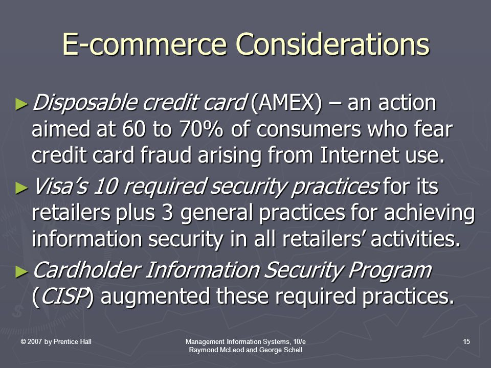 © 2007 by Prentice HallManagement Information Systems, 10/e Raymond McLeod and George Schell 15 E-commerce Considerations ► Disposable credit card (AMEX) – an action aimed at 60 to 70% of consumers who fear credit card fraud arising from Internet use.