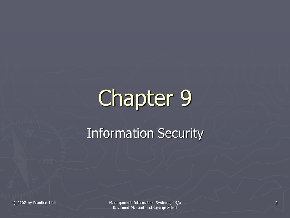 © 2007 by Prentice Hall Management Information Systems, 10/e Raymond McLeod and George Schell 2 Chapter 9 Information Security
