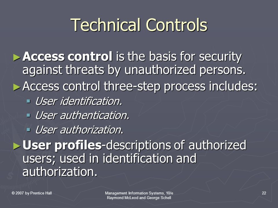 © 2007 by Prentice HallManagement Information Systems, 10/e Raymond McLeod and George Schell 22 Technical Controls ► Access control is the basis for security against threats by unauthorized persons.
