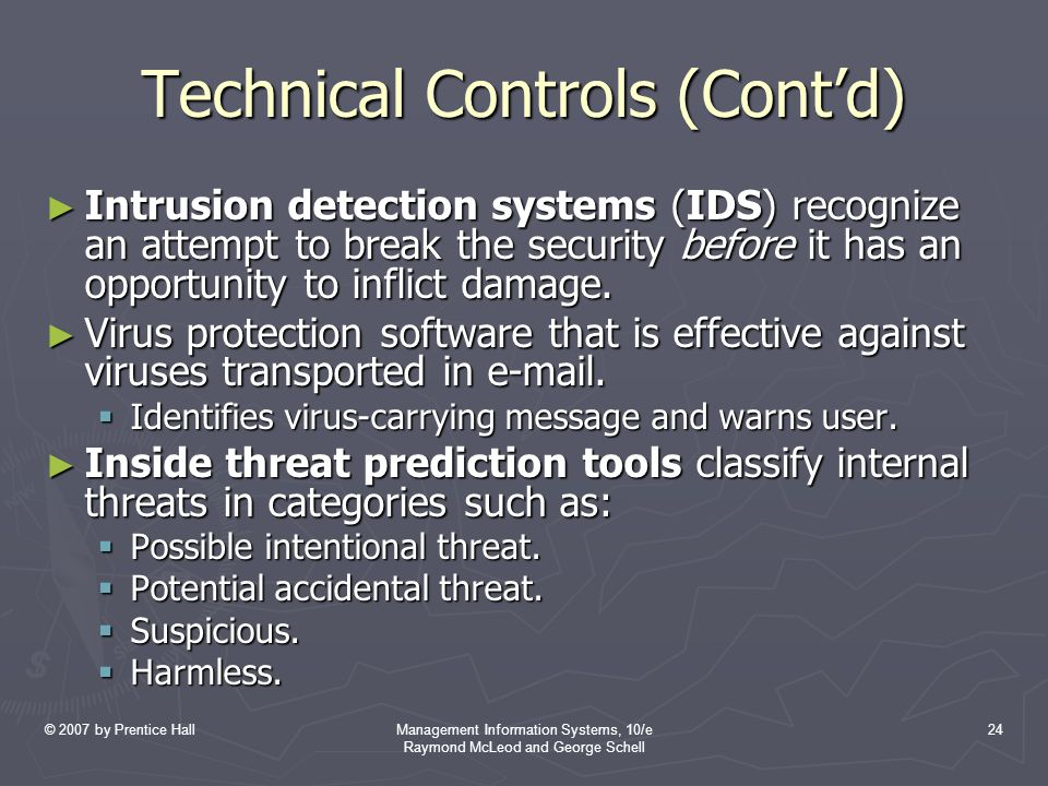 © 2007 by Prentice HallManagement Information Systems, 10/e Raymond McLeod and George Schell 24 Technical Controls (Cont'd) ► Intrusion detection systems (IDS) recognize an attempt to break the security before it has an opportunity to inflict damage.