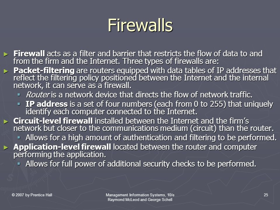 © 2007 by Prentice HallManagement Information Systems, 10/e Raymond McLeod and George Schell 25 Firewalls ► Firewall acts as a filter and barrier that restricts the flow of data to and from the firm and the Internet.