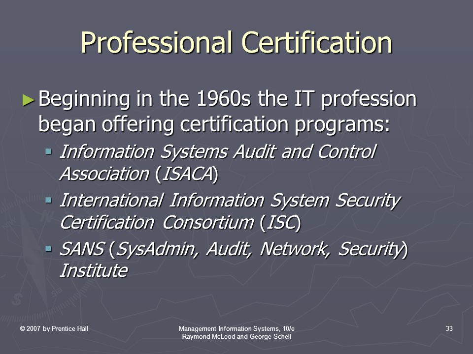 © 2007 by Prentice HallManagement Information Systems, 10/e Raymond McLeod and George Schell 33 Professional Certification ► Beginning in the 1960s the IT profession began offering certification programs:  Information Systems Audit and Control Association (ISACA)  International Information System Security Certification Consortium (ISC)  SANS (SysAdmin, Audit, Network, Security) Institute
