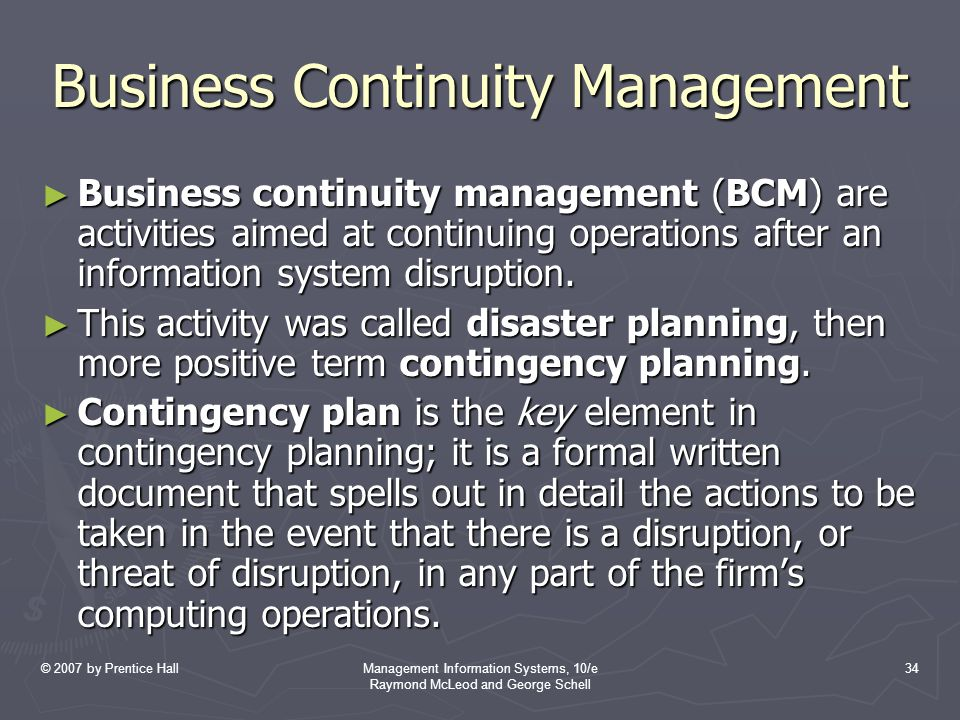 © 2007 by Prentice HallManagement Information Systems, 10/e Raymond McLeod and George Schell 34 Business Continuity Management ► Business continuity management (BCM) are activities aimed at continuing operations after an information system disruption.