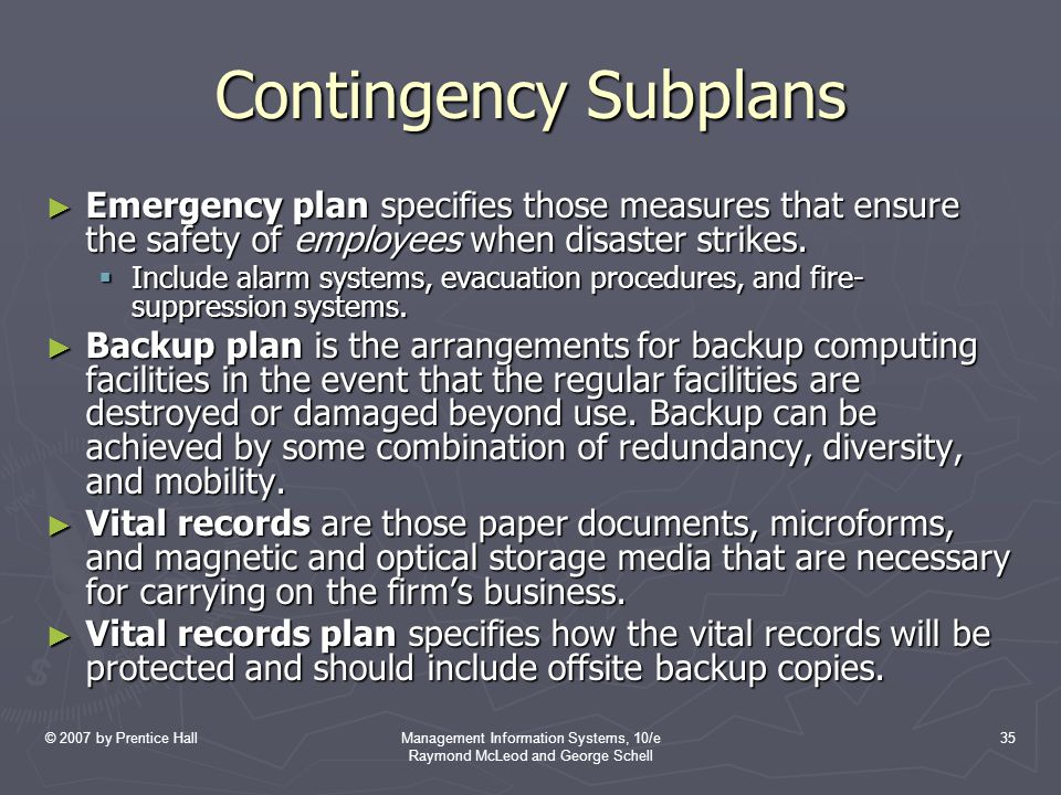 © 2007 by Prentice HallManagement Information Systems, 10/e Raymond McLeod and George Schell 35 Contingency Subplans ► Emergency plan specifies those measures that ensure the safety of employees when disaster strikes.