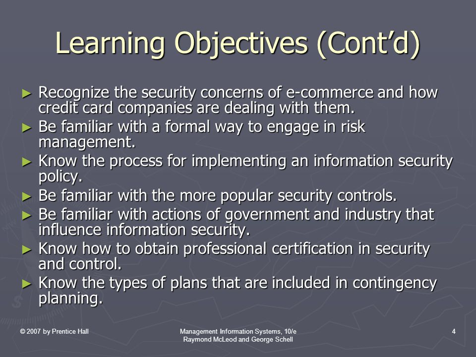 © 2007 by Prentice HallManagement Information Systems, 10/e Raymond McLeod and George Schell 4 Learning Objectives (Cont'd) ► Recognize the security concerns of e-commerce and how credit card companies are dealing with them.
