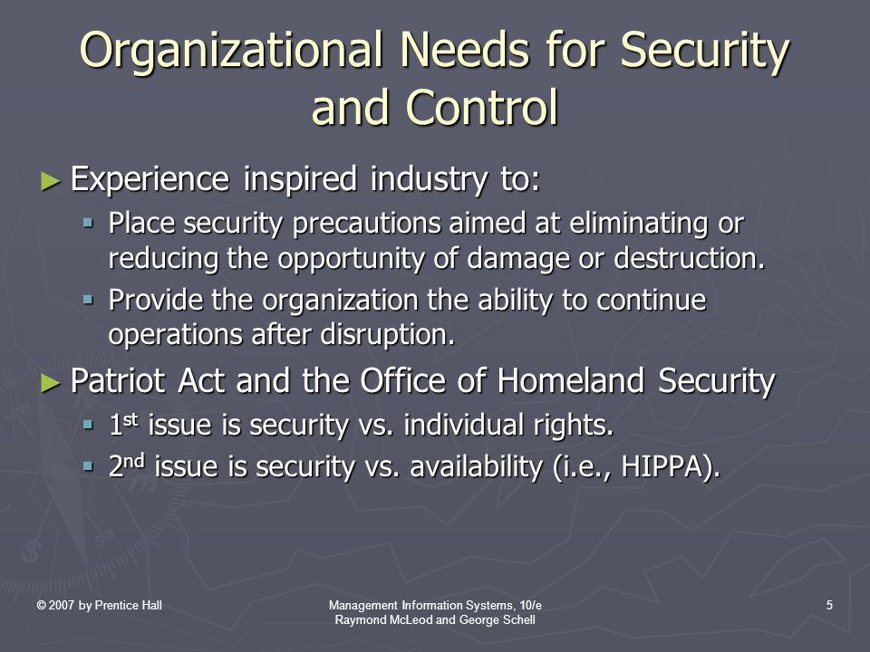 © 2007 by Prentice HallManagement Information Systems, 10/e Raymond McLeod and George Schell 5 Organizational Needs for Security and Control ► Experience inspired industry to:  Place security precautions aimed at eliminating or reducing the opportunity of damage or destruction.