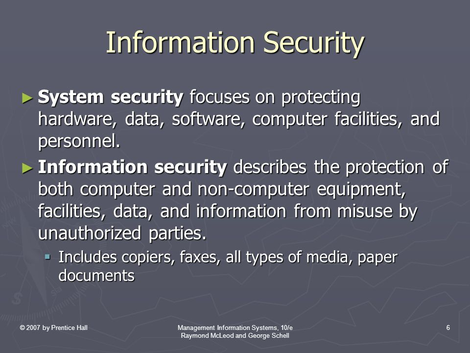 © 2007 by Prentice HallManagement Information Systems, 10/e Raymond McLeod and George Schell 6 Information Security ► System security focuses on protecting hardware, data, software, computer facilities, and personnel.