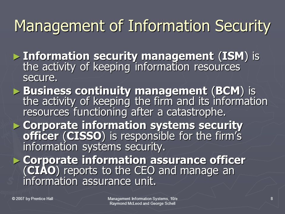 © 2007 by Prentice HallManagement Information Systems, 10/e Raymond McLeod and George Schell 8 Management of Information Security ► Information security management (ISM) is the activity of keeping information resources secure.