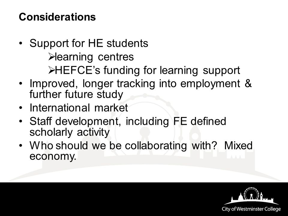 Considerations Support for HE students  learning centres  HEFCE's funding for learning support Improved, longer tracking into employment & further future study International market Staff development, including FE defined scholarly activity Who should we be collaborating with.