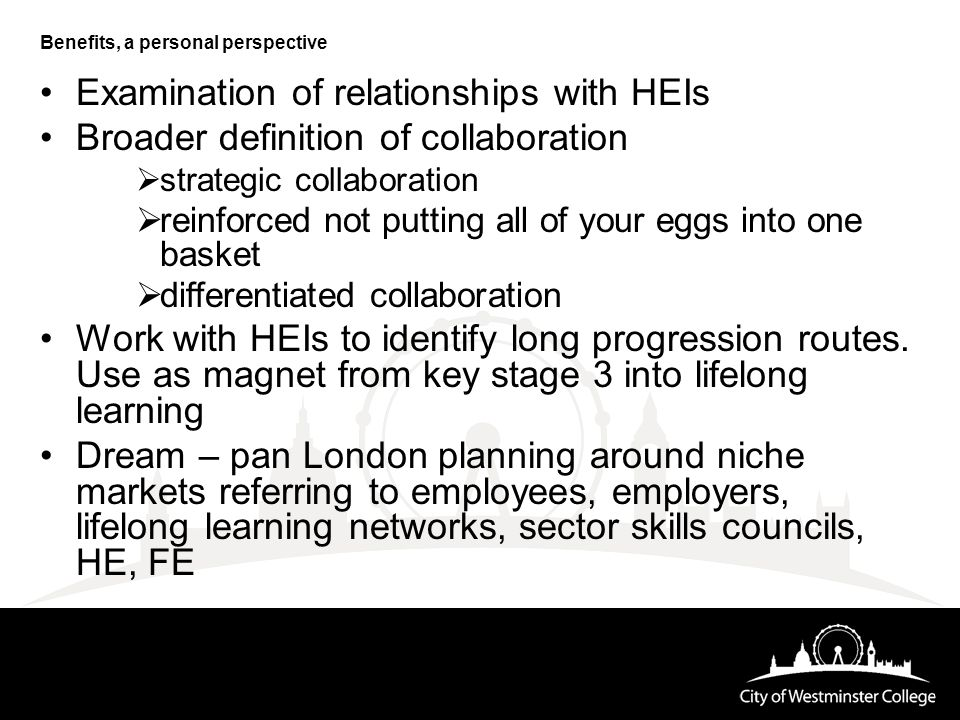Benefits, a personal perspective Examination of relationships with HEIs Broader definition of collaboration  strategic collaboration  reinforced not putting all of your eggs into one basket  differentiated collaboration Work with HEIs to identify long progression routes.