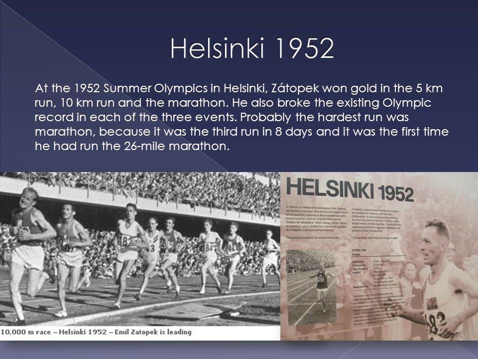 At the 1952 Summer Olympics in Helsinki, Zátopek won gold in the 5 km run, 10 km run and the marathon.