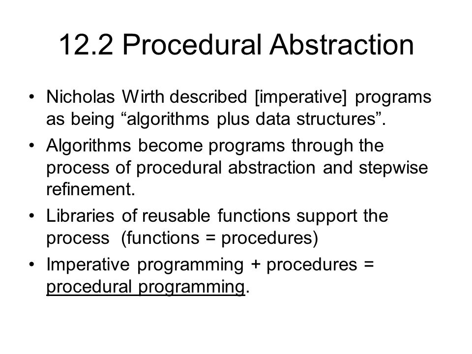 12.2 Procedural Abstraction Nicholas Wirth described [imperative] programs as being algorithms plus data structures .