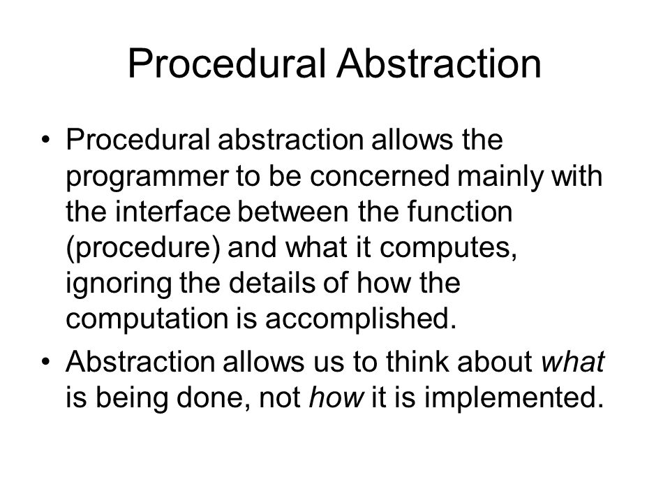 Procedural Abstraction Procedural abstraction allows the programmer to be concerned mainly with the interface between the function (procedure) and what it computes, ignoring the details of how the computation is accomplished.