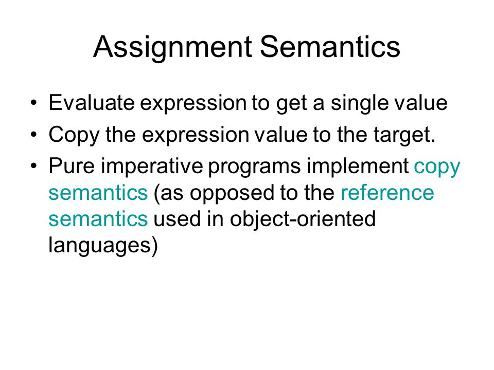 Assignment Semantics Evaluate expression to get a single value Copy the expression value to the target.
