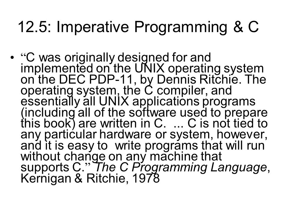 12.5: Imperative Programming & C C was originally designed for and implemented on the UNIX operating system on the DEC PDP-11, by Dennis Ritchie.