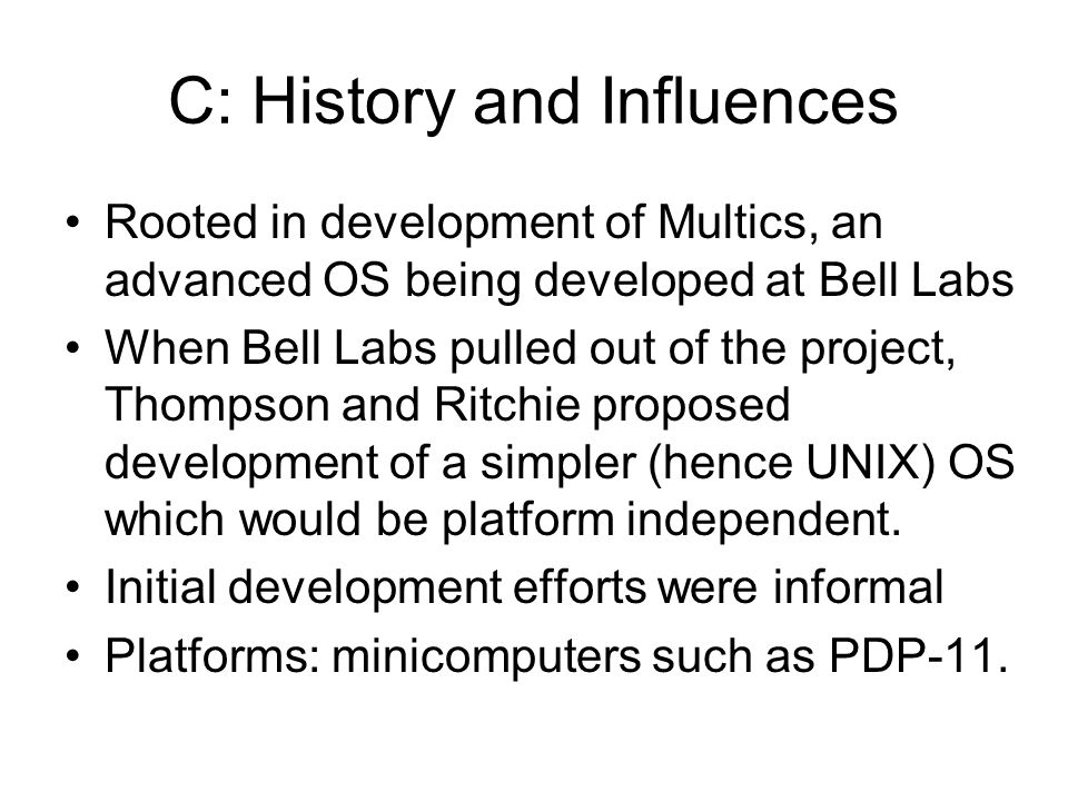C: History and Influences Rooted in development of Multics, an advanced OS being developed at Bell Labs When Bell Labs pulled out of the project, Thompson and Ritchie proposed development of a simpler (hence UNIX) OS which would be platform independent.