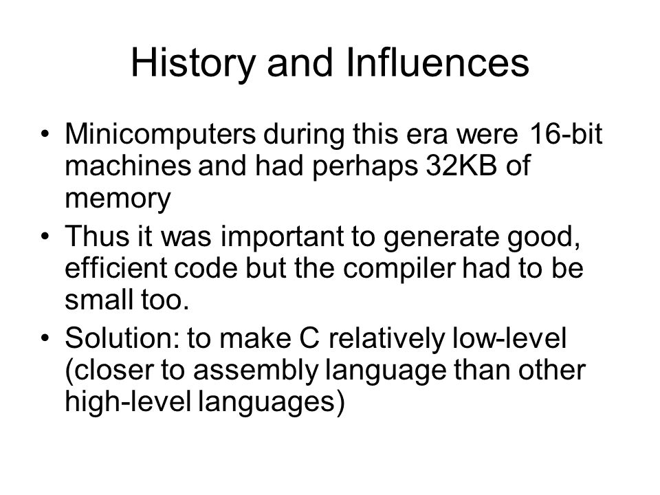 History and Influences Minicomputers during this era were 16-bit machines and had perhaps 32KB of memory Thus it was important to generate good, effic