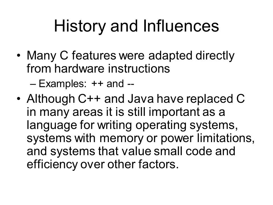 History and Influences Many C features were adapted directly from hardware instructions –Examples: ++ and -- Although C++ and Java have replaced C in many areas it is still important as a language for writing operating systems, systems with memory or power limitations, and systems that value small code and efficiency over other factors.