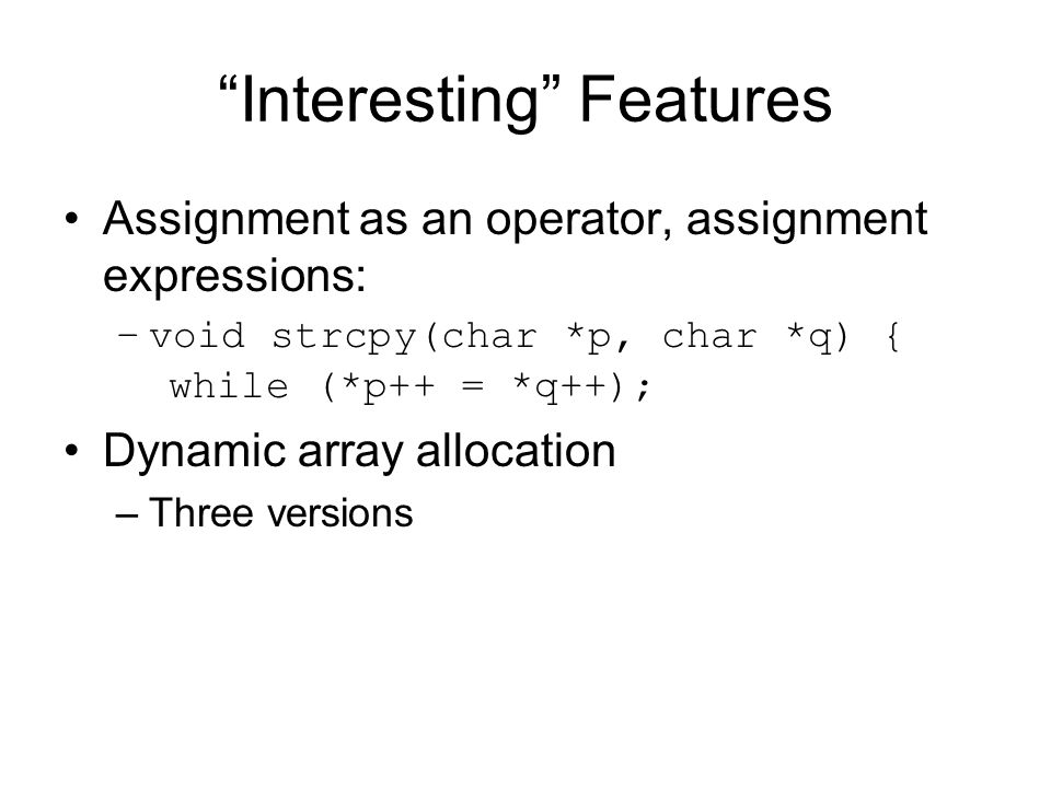 Interesting Features Assignment as an operator, assignment expressions: –void strcpy(char *p, char *q) { while (*p++ = *q++); Dynamic array allocation –Three versions