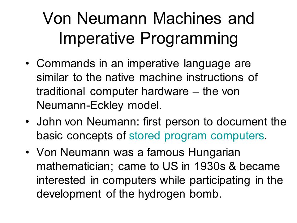 Von Neumann Machines and Imperative Programming Commands in an imperative language are similar to the native machine instructions of traditional computer hardware – the von Neumann-Eckley model.