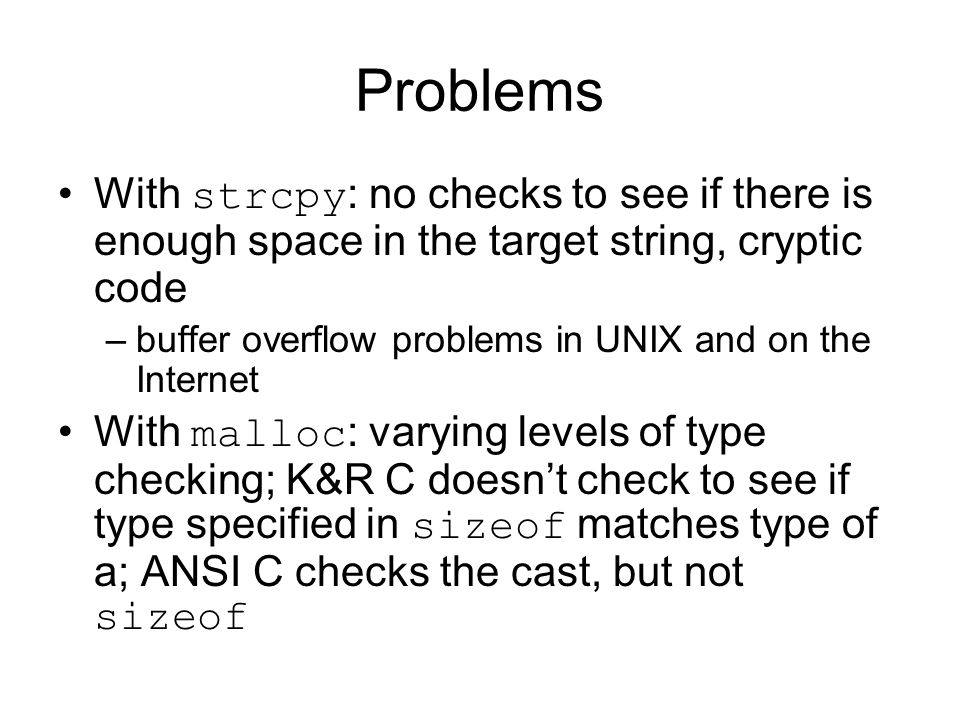 Problems With strcpy : no checks to see if there is enough space in the target string, cryptic code –buffer overflow problems in UNIX and on the Internet With malloc : varying levels of type checking; K&R C doesn't check to see if type specified in sizeof matches type of a; ANSI C checks the cast, but not sizeof