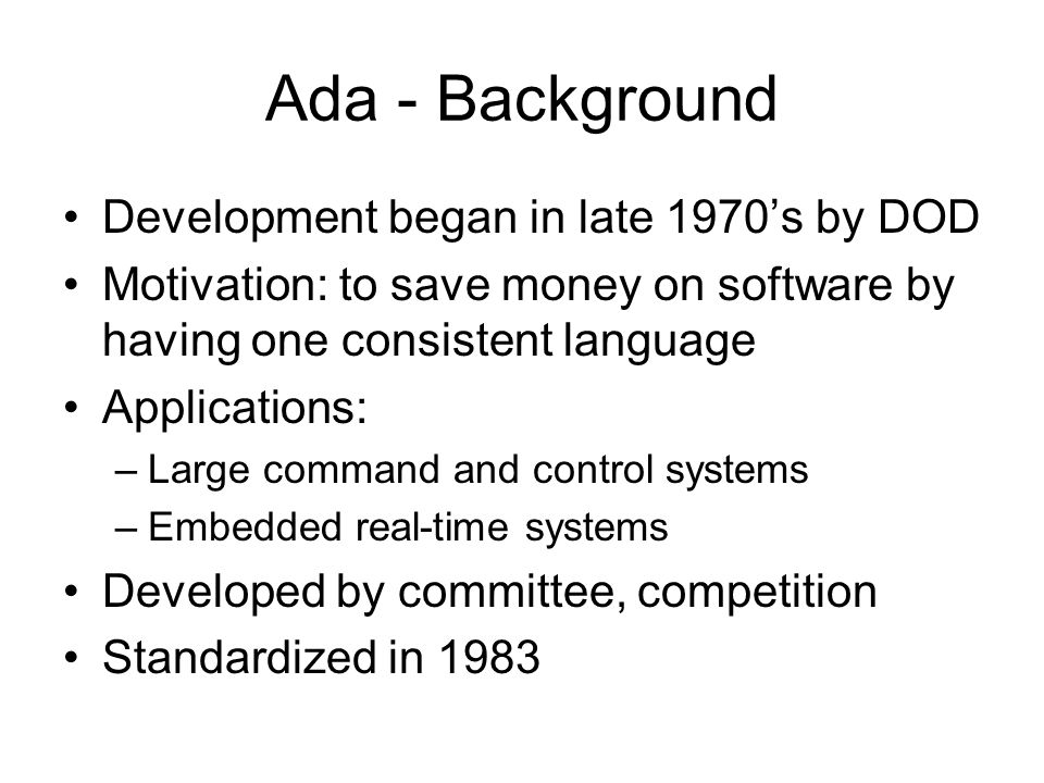 Ada - Background Development began in late 1970's by DOD Motivation: to save money on software by having one consistent language Applications: –Large command and control systems –Embedded real-time systems Developed by committee, competition Standardized in 1983