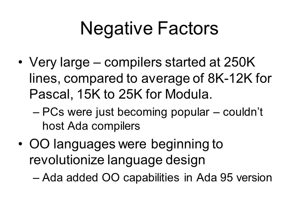 Negative Factors Very large – compilers started at 250K lines, compared to average of 8K-12K for Pascal, 15K to 25K for Modula. –PCs were just becomin
