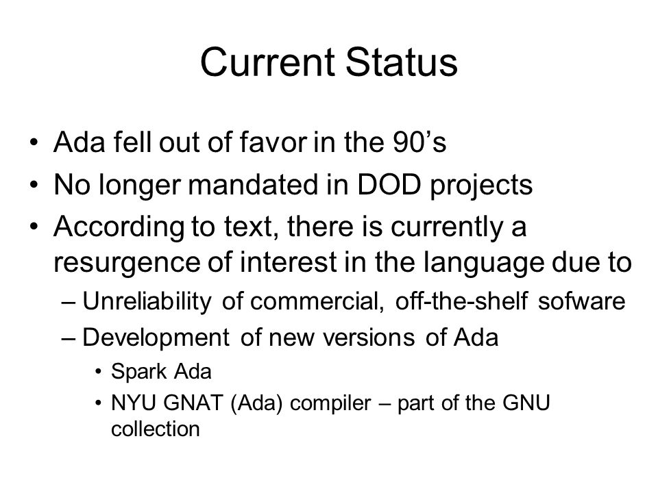 Current Status Ada fell out of favor in the 90's No longer mandated in DOD projects According to text, there is currently a resurgence of interest in the language due to –Unreliability of commercial, off-the-shelf sofware –Development of new versions of Ada Spark Ada NYU GNAT (Ada) compiler – part of the GNU collection